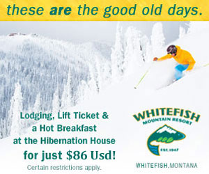 Whitefish Mountain Resort | $86/person package - Value-priced and full of energy. Ski lift tickets, ski-in/out lodge rooms and daily hot breakfast start at just $86/person (2 night minimum, some blackout dates apply). The best deal on the mountain for those on a budget.